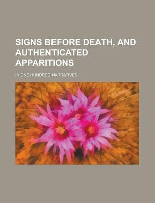 Signs Before Death, and Authenticated Apparitions; In One Hundred Narratives