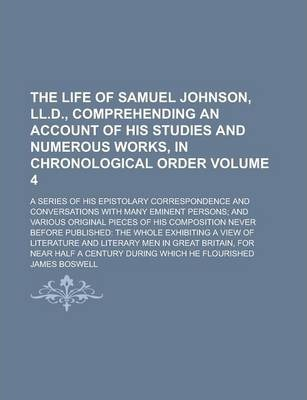 The Life of Samuel Johnson, LL.D., Comprehending an Account of His Studies and Numerous Works, in Chronological Order; A Series of His Epistolary Correspondence and Conversations with Many Eminent Persons; And Various Original Volume 4