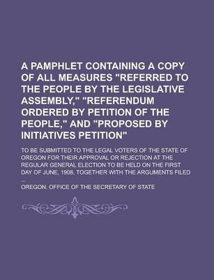 """A Pamphlet Containing a Copy of All Measures """"Referred to the People by the Legislative Assembly,"""" """"Referendum Ordered by Petition of the People,"""" and """"Proposed by Initiatives Petition""""; To Be Submitted to the Legal Voters of the State of"""