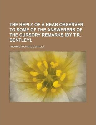 The Reply of a Near Observer to Some of the Answerers of the Cursory Remarks [By T.R. Bentley]