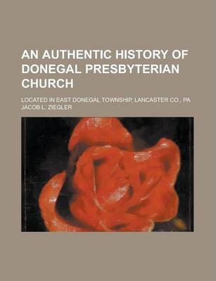 An Authentic History of Donegal Presbyterian Church; Located in East Donegal Township, Lancaster Co., Pa