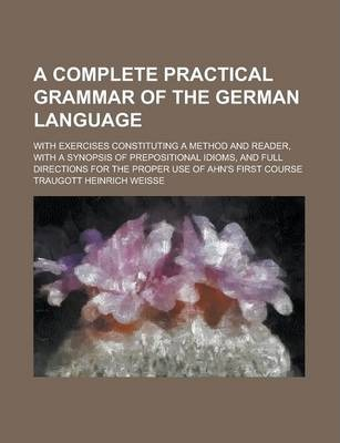 A Complete Practical Grammar of the German Language; With Exercises Constituting a Method and Reader, with a Synopsis of Prepositional Idioms, and Full Directions for the Proper Use of Ahn's First Course