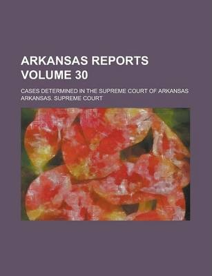 Arkansas Reports; Cases Determined in the Supreme Court of Arkansas Volume 30