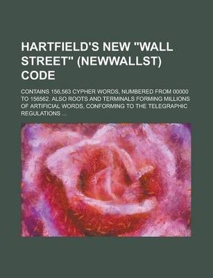 """Hartfield's New """"Wall Street"""" (Newwallst) Code; Contains 156,563 Cypher Words, Numbered from 00000 to 156562. Also Roots and Terminals Forming Millions of Artificial Words, Conforming to the Telegraphic Regulations ..."""
