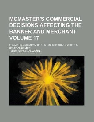McMaster's Commercial Decisions Affecting the Banker and Merchant; From the Decisions of the Highest Courts of the Several States Volume 17