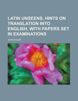 Latin Unseens, Hints on Translation Into English, with Papers Set in Examinations