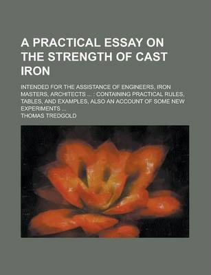 A Practical Essay on the Strength of Cast Iron; Intended for the Assistance of Engineers, Iron Masters, Architects ...