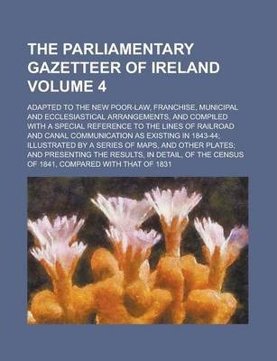 The Parliamentary Gazetteer of Ireland; Adapted to the New Poor-Law, Franchise, Municipal and Ecclesiastical Arrangements, and Compiled with a Special Reference to the Lines of Railroad and Canal Communication as Existing in Volume 4