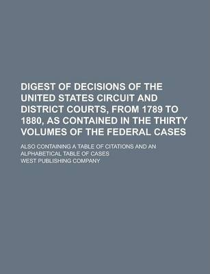 Digest of Decisions of the United States Circuit and District Courts, from 1789 to 1880, as Contained in the Thirty Volumes of the Federal Cases; Also Containing a Table of Citations and an Alphabetical Table of Cases