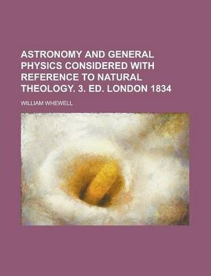 Astronomy and General Physics Considered with Reference to Natural Theology. 3. Ed. London 1834