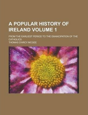 A Popular History of Ireland; From the Earliest Period to the Emancipation of the Catholics Volume 1