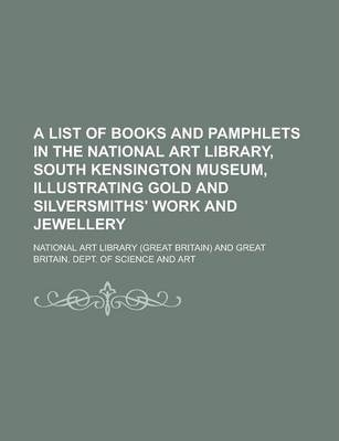 A List of Books and Pamphlets in the National Art Library, South Kensington Museum, Illustrating Gold and Silversmiths' Work and Jewellery