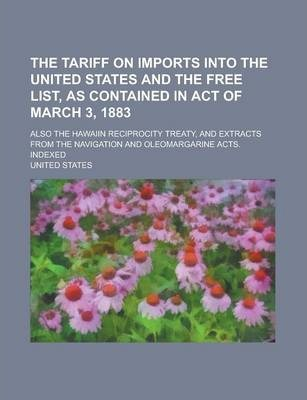 The Tariff on Imports Into the United States and the Free List, as Contained in Act of March 3, 1883; Also the Hawaiin Reciprocity Treaty, and Extracts from the Navigation and Oleomargarine Acts. Indexed