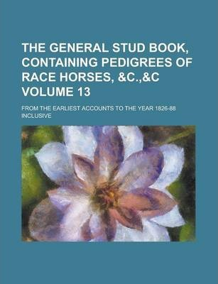 The General Stud Book, Containing Pedigrees of Race Horses, From the Earliest Accounts to the Year 1826-88 Inclusive Volume 13