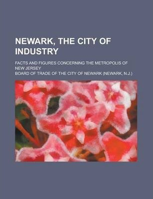 Newark, the City of Industry; Facts and Figures Concerning the Metropolis of New Jersey
