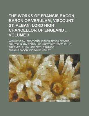 The Works of Francis Bacon, Baron of Verulam, Viscount St. Alban, Lord High Chancellor of England; With Several Additional Pieces, Never Before Printed in Any Edition of His Works. to Which Is Prefixed, a New Life of the Author Volume 3