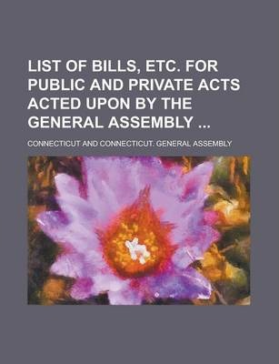 List of Bills, Etc. for Public and Private Acts Acted Upon by the General Assembly