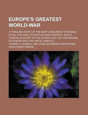 Europe's Greatest World-War; A Thrilling Story of the Most Sanguinary Struggle of All the Ages, Its Battles and Strategy; With a Concise Account of the Causes That Led the Nations of Europe Into the Awful Conflict