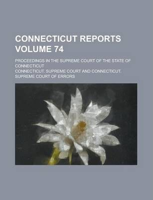 Connecticut Reports; Proceedings in the Supreme Court of the State of Connecticut Volume 74