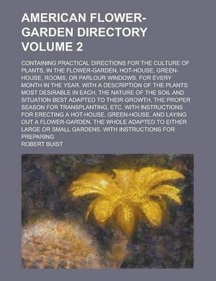American Flower-Garden Directory; Containing Practical Directions for the Culture of Plants, in the Flower-Garden, Hot-House, Green-House, Rooms, or Parlour Windows, for Every Month in the Year. with a Description of the Plants Volume 2