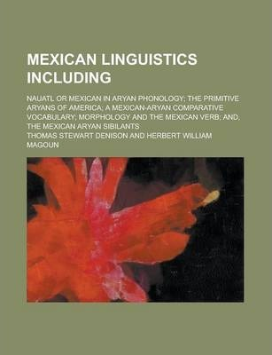 Mexican Linguistics Including; Nauatl or Mexican in Aryan Phonology; The Primitive Aryans of America; A Mexican-Aryan Comparative Vocabulary; Morphology and the Mexican Verb; And, the Mexican Aryan Sibilants