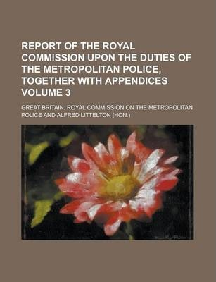 Report of the Royal Commission Upon the Duties of the Metropolitan Police, Together with Appendices Volume 3