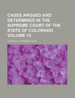 Cases Argued and Determined in the Supreme Court of the State of Colorado Volume 15