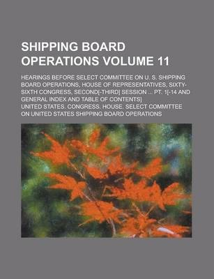 Shipping Board Operations; Hearings Before Select Committee on U. S. Shipping Board Operations, House of Representatives, Sixty-Sixth Congress, Second[-Third] Session ... PT. 1[-14 and General Index and Table of Contents] Volume 11