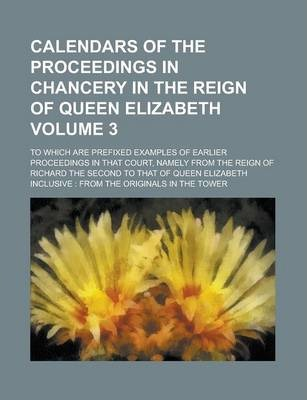 Calendars of the Proceedings in Chancery in the Reign of Queen Elizabeth; To Which Are Prefixed Examples of Earlier Proceedings in That Court, Namely from the Reign of Richard the Second to That of Queen Elizabeth Inclusive