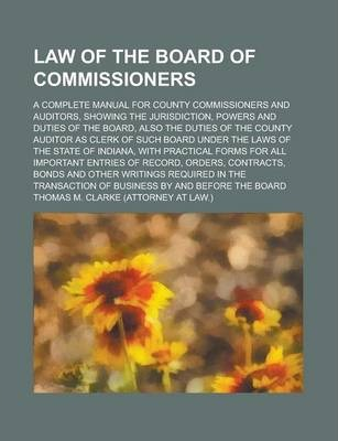 Law of the Board of Commissioners; A Complete Manual for County Commissioners and Auditors, Showing the Jurisdiction, Powers and Duties of the Board, Also the Duties of the County Auditor as Clerk of Such Board Under the Laws of the State