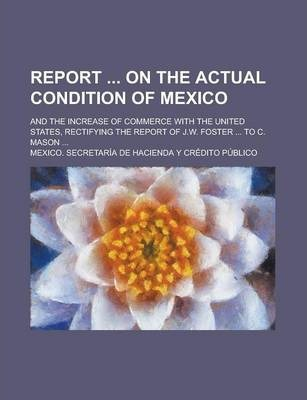 Report on the Actual Condition of Mexico; And the Increase of Commerce with the United States, Rectifying the Report of J.W. Foster ... to C. Mason ...