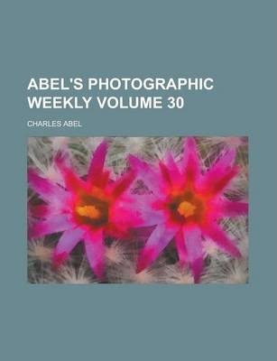 Abel's Photographic Weekly Volume 30
