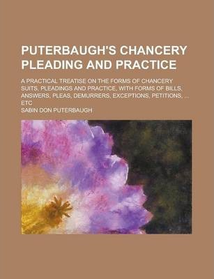 Puterbaugh's Chancery Pleading and Practice; A Practical Treatise on the Forms of Chancery Suits, Pleadings and Practice, with Forms of Bills, Answers, Pleas, Demurrers, Exceptions, Petitions, ... Etc