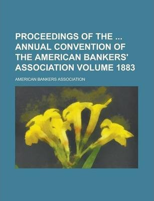 Proceedings of the Annual Convention of the American Bankers' Association Volume 1883