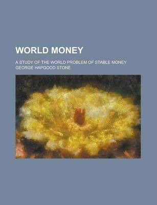 World Money; A Study of the World Problem of Stable Money