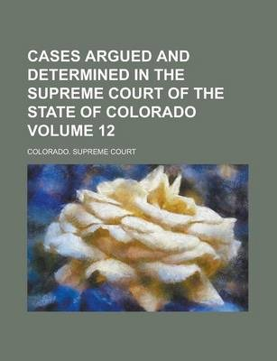 Cases Argued and Determined in the Supreme Court of the State of Colorado Volume 12
