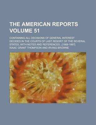 The American Reports; Containing All Decisions of General Interest Decided in the Courts of Last Resort of the Several States, with Notes and References...[1869-1887] Volume 51