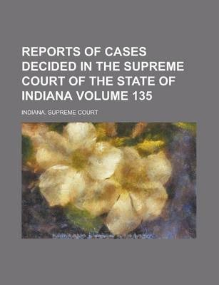 Reports of Cases Decided in the Supreme Court of the State of Indiana Volume 135