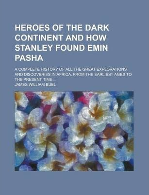 Heroes of the Dark Continent and How Stanley Found Emin Pasha; A Complete History of All the Great Explorations and Discoveries in Africa, from the Earliest Ages to the Present Time ...