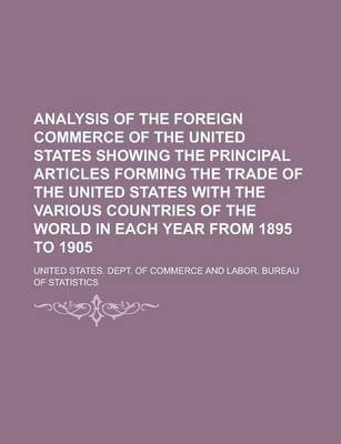 Analysis of the Foreign Commerce of the United States Showing the Principal Articles Forming the Trade of the United States with the Various Countries of the World in Each Year from 1895 to 1905