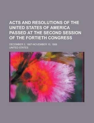 Acts and Resolutions of the United States of America Passed at the Second Session of the Fortieth Congress; December 2, 1867-November 10, 1868