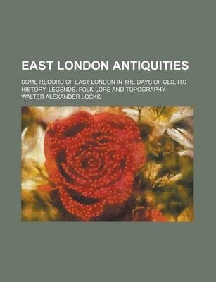 East London Antiquities; Some Record of East London in the Days of Old, Its History, Legends, Folk-Lore and Topography