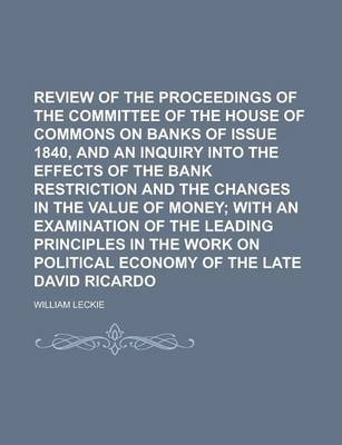 Review of the Proceedings of the Committee of the House of Commons on Banks of Issue 1840, and an Inquiry Into the Effects of the Bank Restriction and the Changes in the Value of Money