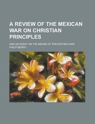 A Review of the Mexican War on Christian Principles; And an Essay on the Means of Preventing War