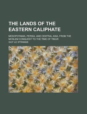 The Lands of the Eastern Caliphate; Mesopotamia, Persia, and Central Asia, from the Moslem Conquest to the Time of Timur