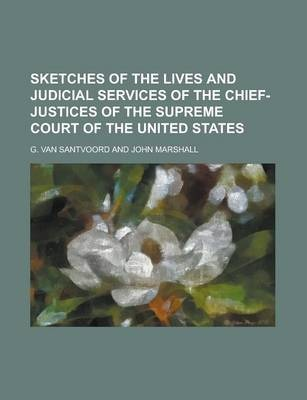 Sketches of the Lives and Judicial Services of the Chief-Justices of the Supreme Court of the United States