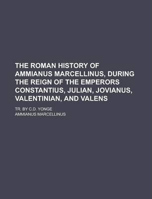 The Roman History of Ammianus Marcellinus, During the Reign of the Emperors Constantius, Julian, Jovianus, Valentinian, and Valens; Tr. by C.D. Yonge