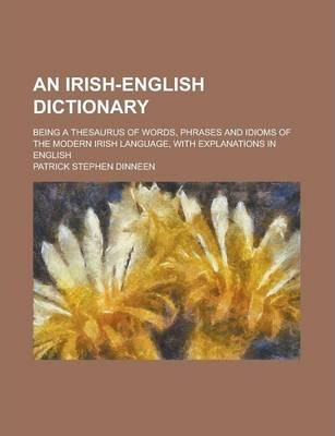 An Irish-English Dictionary; Being a Thesaurus of Words, Phrases and Idioms of the Modern Irish Language, with Explanations in English