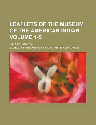 Leaflets of the Museum of the American Indian; Heye Foundation Volume 1-5