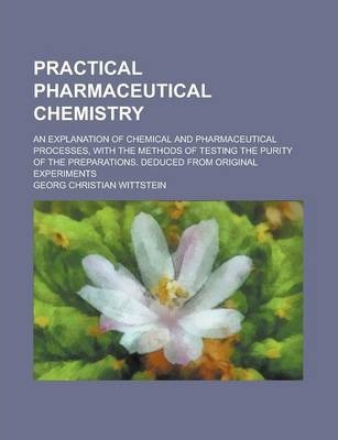 Practical Pharmaceutical Chemistry; An Explanation of Chemical and Pharmaceutical Processes, with the Methods of Testing the Purity of the Preparations. Deduced from Original Experiments